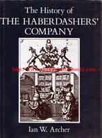 Archer, Ian W. 'The History of the Haberdashers' Company', published in 1991 in Great Britain by Phillimore & Co. Ltd, in hardback with dustjacket, 329pp, ISBN 0850337984. Condition: Very good with very good dustjacket (price-clipped). There's some wrinkling and creasing to the dustjacket edges (mild handling wear). Price: £28.00, not including post and packing, which is Amazon UK's standard charge (currently £2.80 for UK buyers, more for overseas customers)