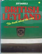 Daniels, Jeff. 'British Leyland: The Truth About the Cars', published in 1980 in Great Britain by Osprey Publishing, 192pp, ISBN 0850453925. Condition: good with good dustjacket (not price-clipped). Has some rubbing and a couple of small rips the dustjacket edge. Price: £64.50, not including post and packing
