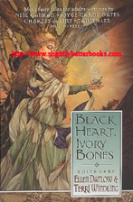Datlow, Ellen; Windling, Terry. 'Black Heart, Ivory Bonees' , published in 2000 in the US by Avon Books, 368pp, ISBN 0380786230. Condition: very good, well looked-after copy. Price: £12.75, not including post and packing, which is Amazon's standard charge (currently £2.80 for UK buyers, more for overseas customers)