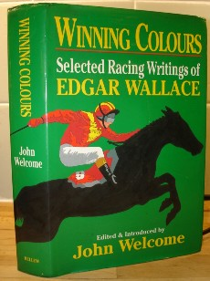Welcome, John. 'Winning Colours: Selected Racing Writings of Edgar Wallace', 414 page hardcover with dustjacket, 1st Edition, published by Bellew Publishing in 1991. Price:£5.99 (not including postage & packing, which for UK buyers is Amazon's standard £2.80 charge)