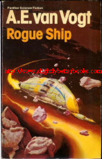 Van Vogt, A. E. 'Rogue Ship', published in 1980 in Great Britain by Granada Publishing Limited in Panther Books, 205pp, ISBN 0586042830. Condition: Fair - the binding has split at pages 108-109 and is held together by the cover. The internal pages are tanned with age and the spine is creased and the surface is peeling away at the base of the spine. Still a decent reading copy. Price: 1 pence, not including post and packing, which is Amazon's standard charge (currently £2.80 for UK buyers, more for overseas customers)