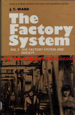 Ward, J. T. 'The Factory System. Volume II: The Factory System and Society', published in 1970 in Great Britain by David & Charles in hardback, 199pp, ISBN 0715348957. Condition: Very good, well looked-after with very good dustjacket. Price: £9.99, not including post and packing, which is Amazon UK's standard charge (currently £2.80 for UK buyers, more for overseas customers)