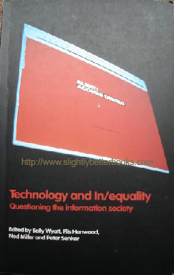 Wyatt, Sally et al. 'Technology and In/Equality: Questioning the Information Society', published in 2000 by Routledge in paperback, 242pp, ISBN0415230233. Sorry, sold out, but click image to access prebuilt search for this item on Amazon